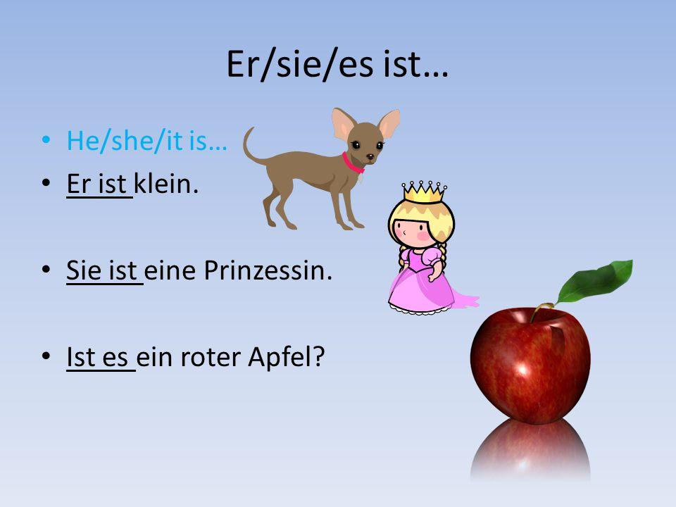 Er/sie/es ist… He/she/it is… Er ist klein. Sie ist eine Prinzessin.