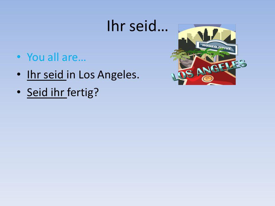 Ihr seid… You all are… Ihr seid in Los Angeles. Seid ihr fertig