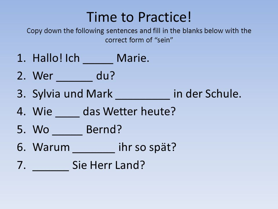 Time to Practice! Copy down the following sentences and fill in the blanks below with the correct form of sein