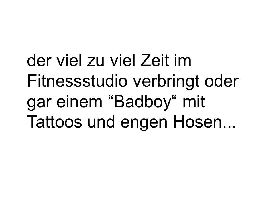 der viel zu viel Zeit im Fitnessstudio verbringt oder gar einem Badboy mit Tattoos und engen Hosen...