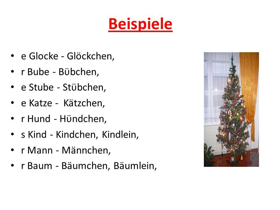 Beispiele e Glocke - Glöckchen, r Bube - Bϋbchen, e Stube - Stϋbchen,