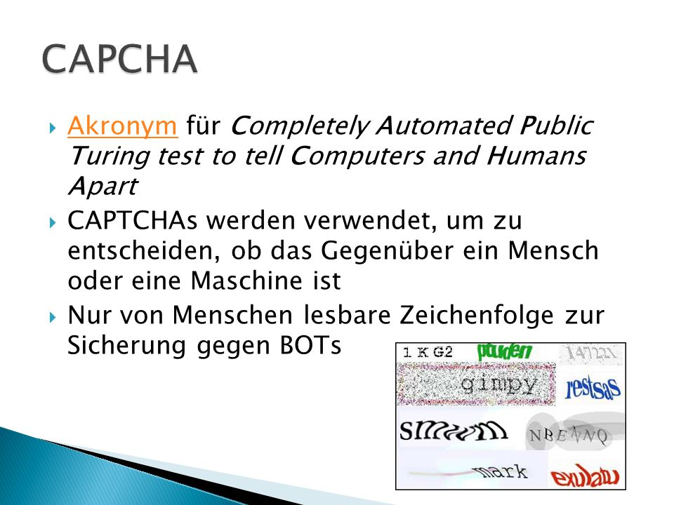 CAPCHA Akronym für Completely Automated Public Turing test to tell Computers and Humans Apart.
