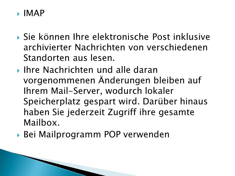 IMAP Sie können Ihre elektronische Post inklusive archivierter Nachrichten von verschiedenen Standorten aus lesen.