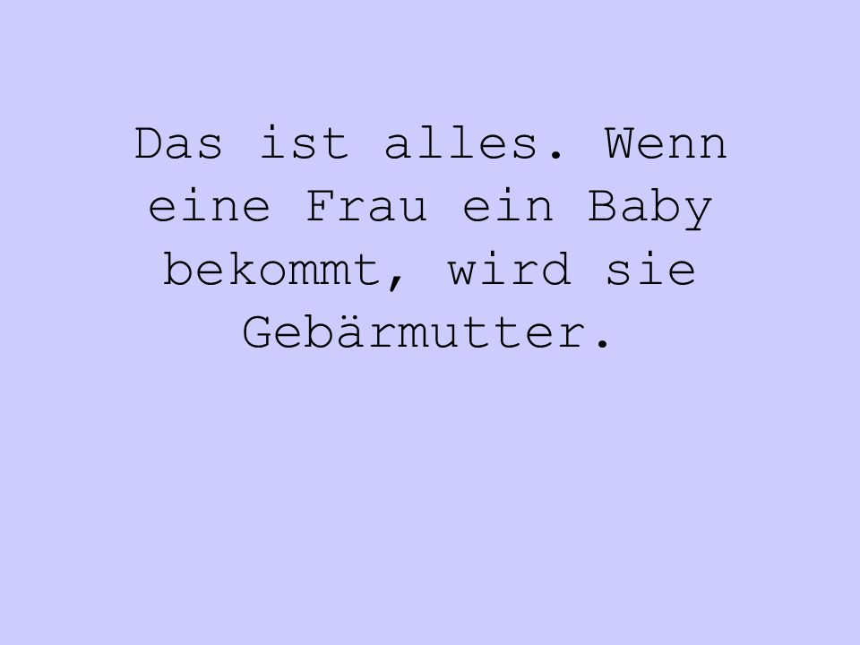 Das ist alles. Wenn eine Frau ein Baby bekommt, wird sie Gebärmutter.