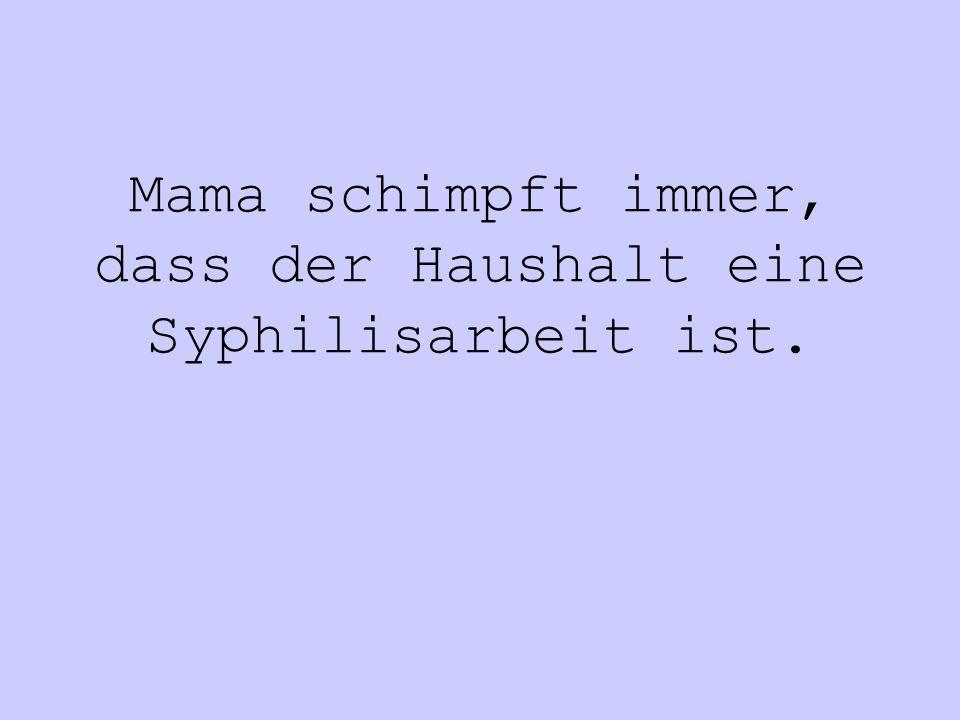 Mama schimpft immer, dass der Haushalt eine Syphilisarbeit ist.