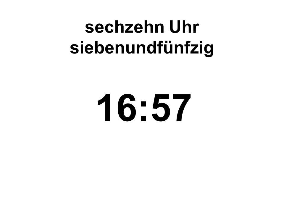 sechzehn Uhr siebenundfünfzig