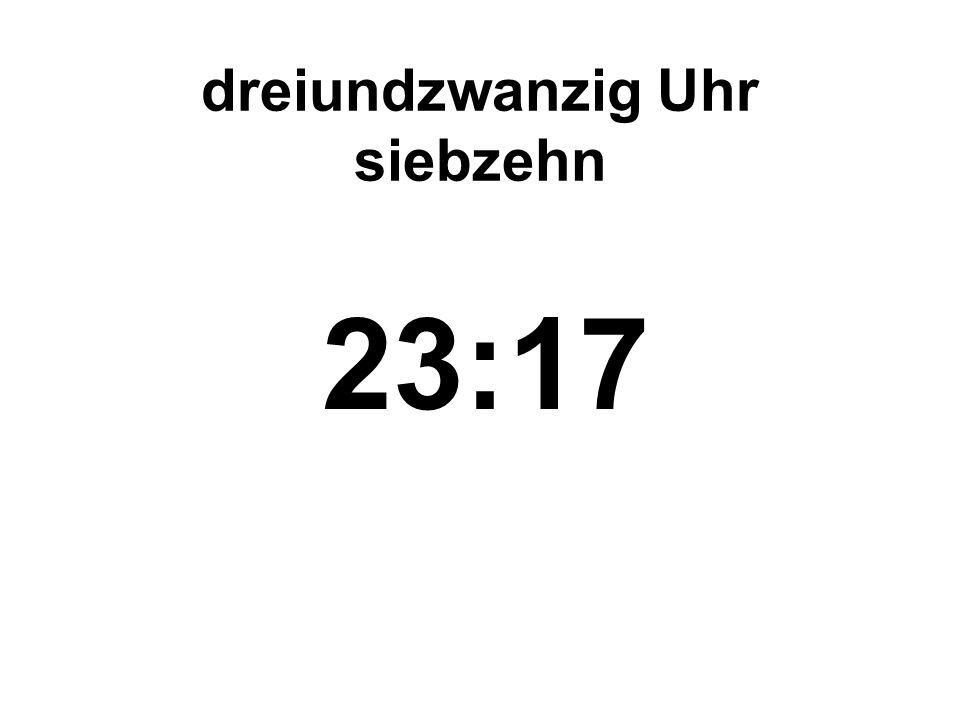 dreiundzwanzig Uhr siebzehn