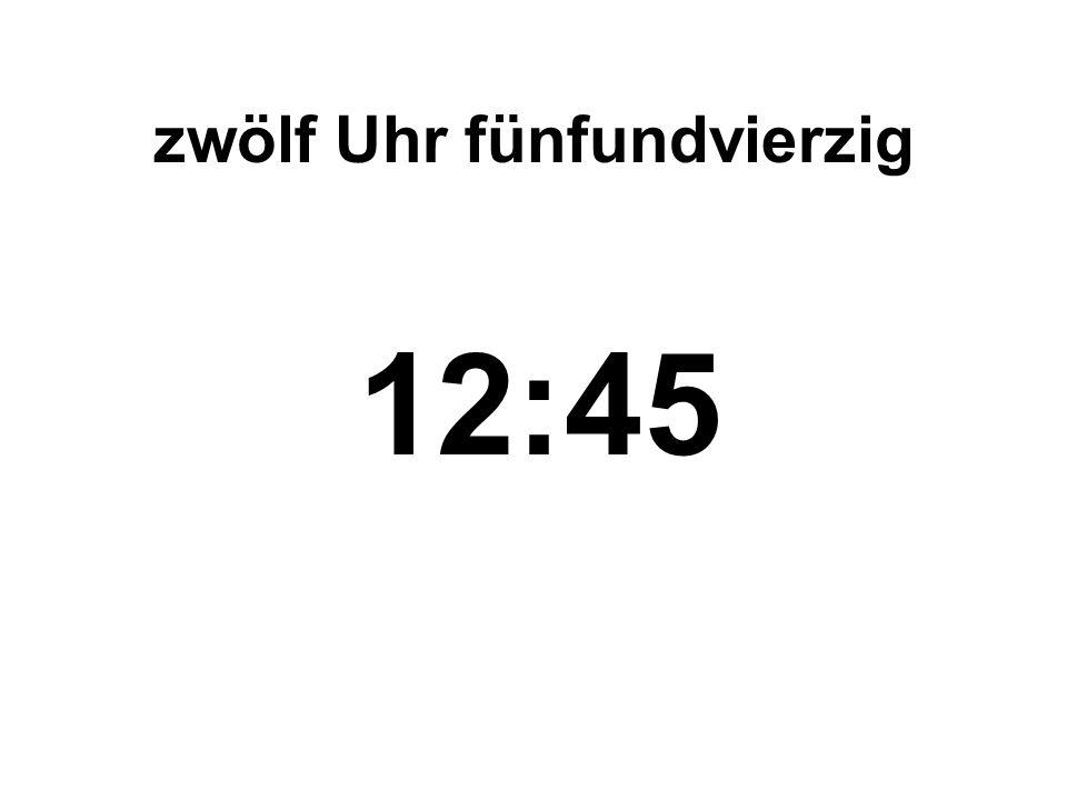 zwölf Uhr fünfundvierzig