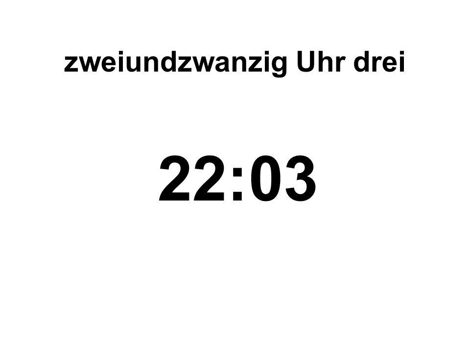 zweiundzwanzig Uhr drei