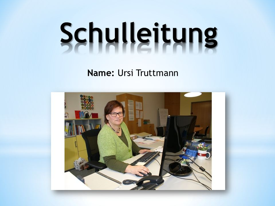 Schulleitung Name: Ursi Truttmann