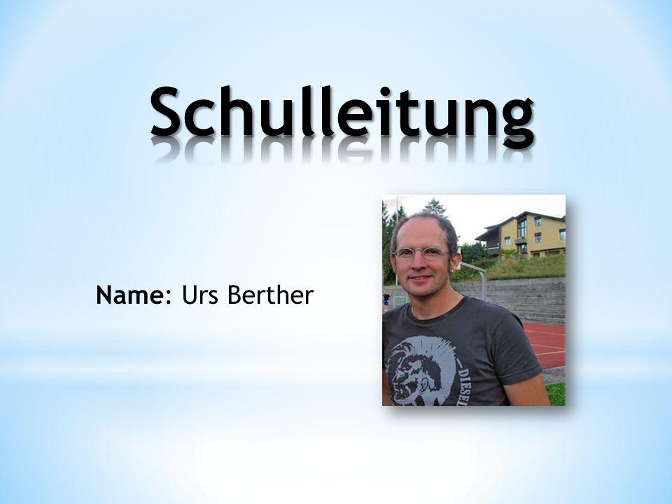 Schulleitung Name: Urs Berther