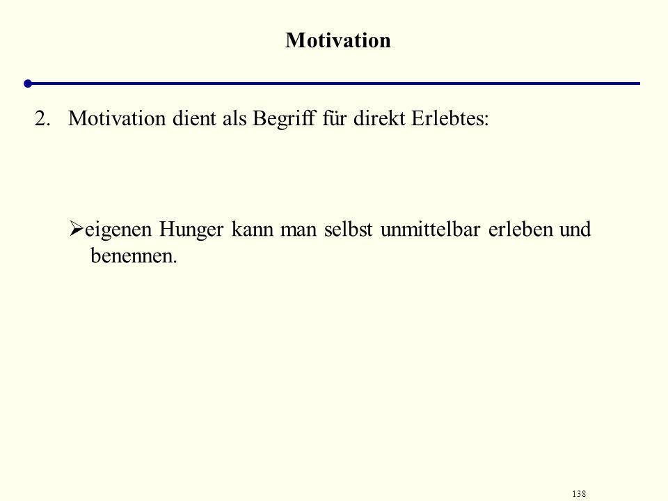 Motivation Motivation dient als Begriff für direkt Erlebtes: eigenen Hunger kann man selbst unmittelbar erleben und benennen.