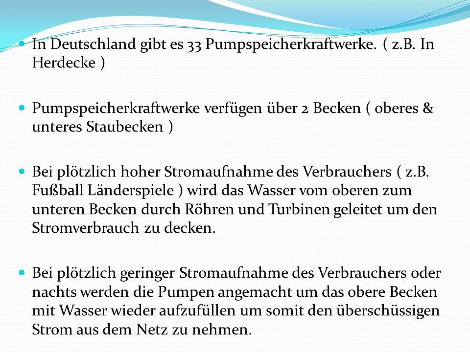 In Deutschland gibt es 33 Pumpspeicherkraftwerke. ( z.B. In Herdecke )