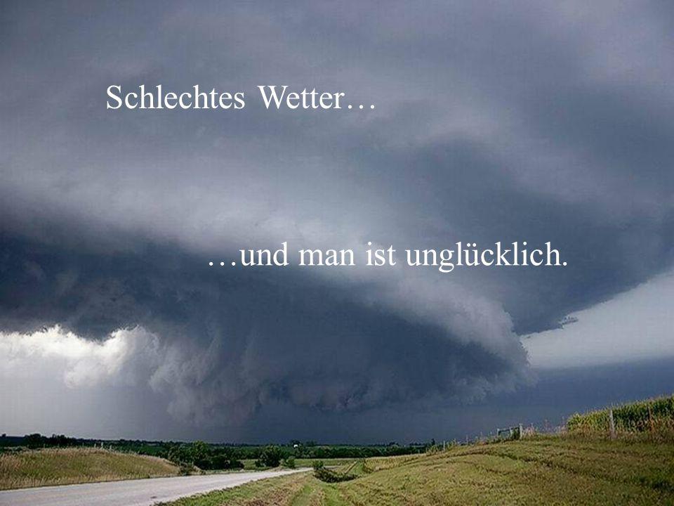 Schlechtes Wetter… …und man ist unglücklich.