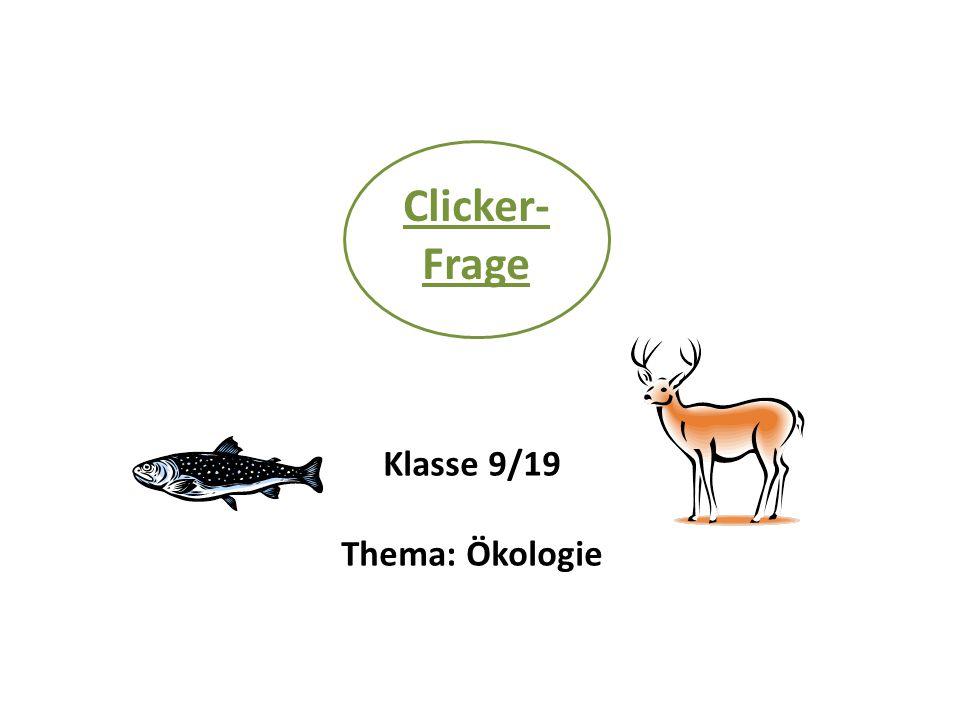 Clicker- Frage Klasse 9/19 Thema: Ökologie