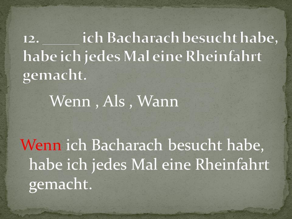 12. _____ ich Bacharach besucht habe, habe ich jedes Mal eine Rheinfahrt gemacht.