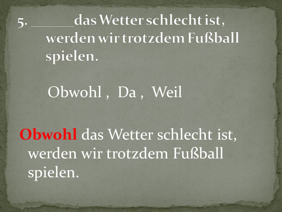 5. ______das Wetter schlecht ist, werden wir trotzdem Fußball spielen.