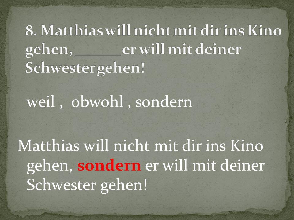 8. Matthias will nicht mit dir ins Kino gehen, ______ er will mit deiner Schwester gehen!