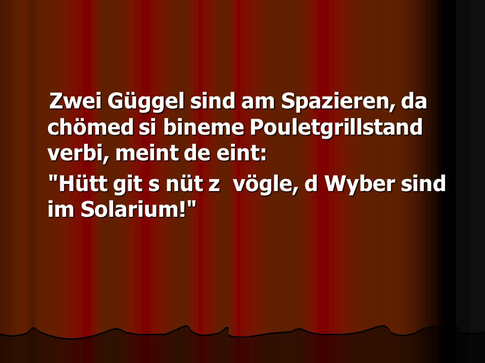 Zwei Güggel sind am Spazieren, da chömed si bineme Pouletgrillstand verbi, meint de eint: