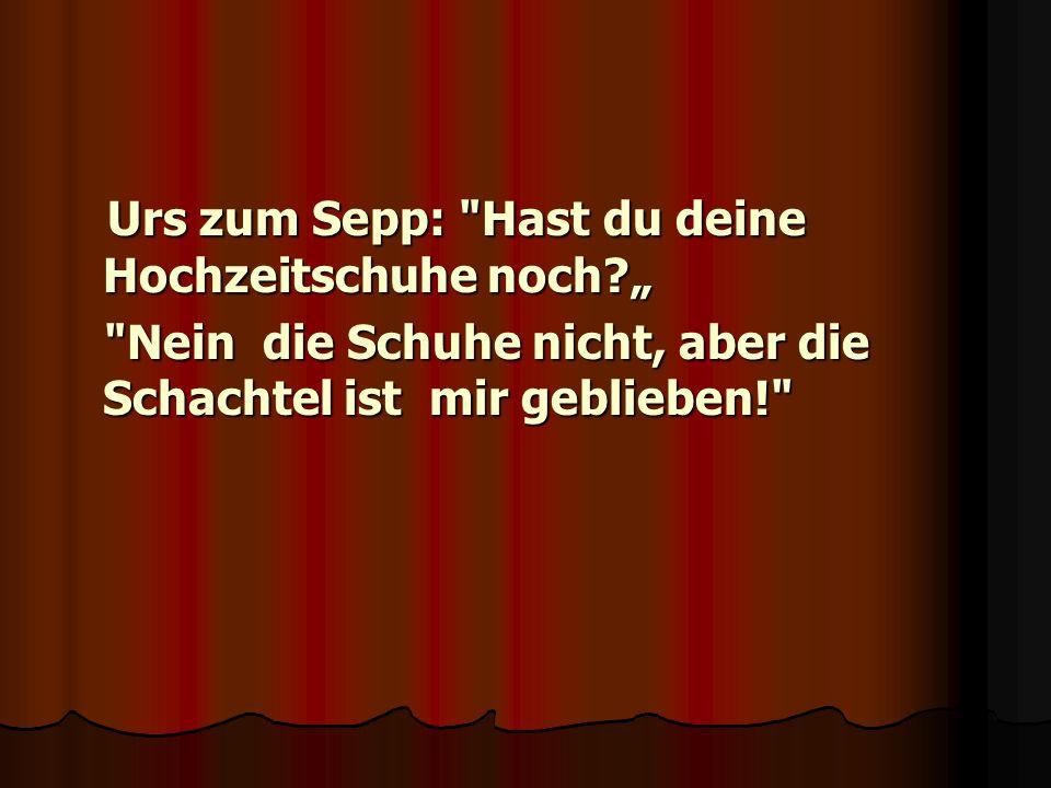 """Urs zum Sepp: Hast du deine Hochzeitschuhe noch """""""