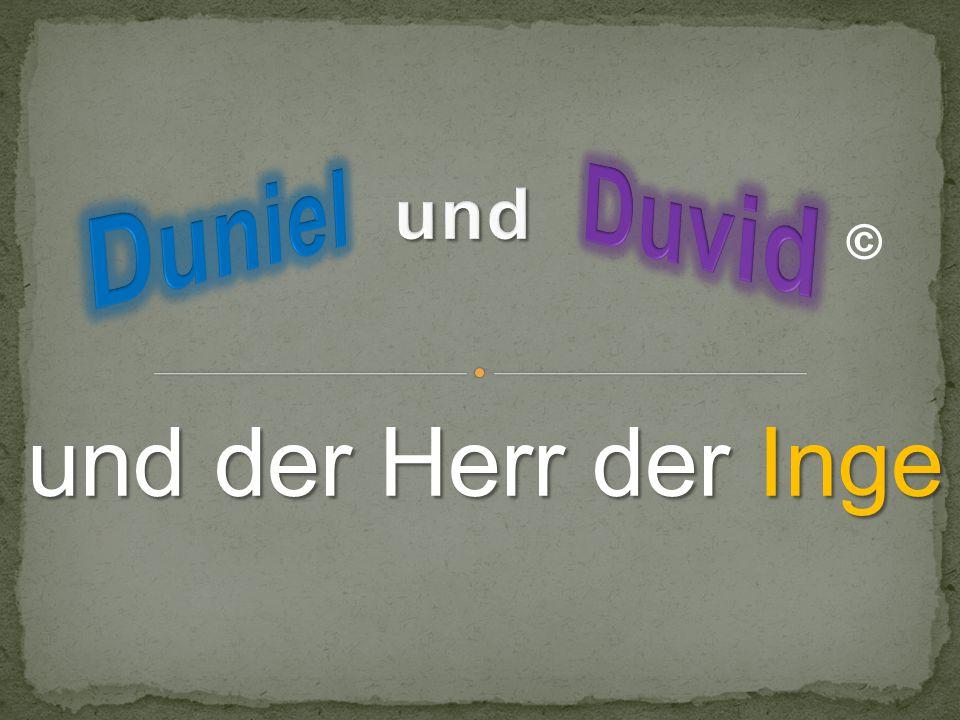 Duvid Duniel und © und der Herr der Inge