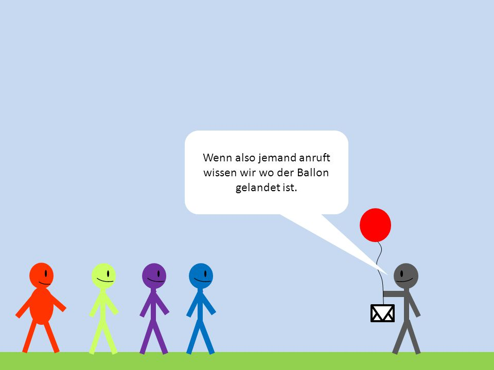 Wenn also jemand anruft wissen wir wo der Ballon gelandet ist.