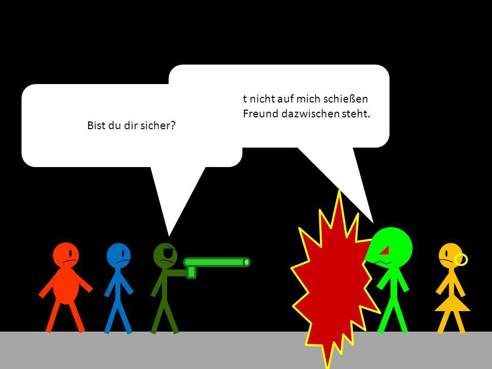 Du würdest nicht auf mich schießen wenn euer Freund dazwischen steht.