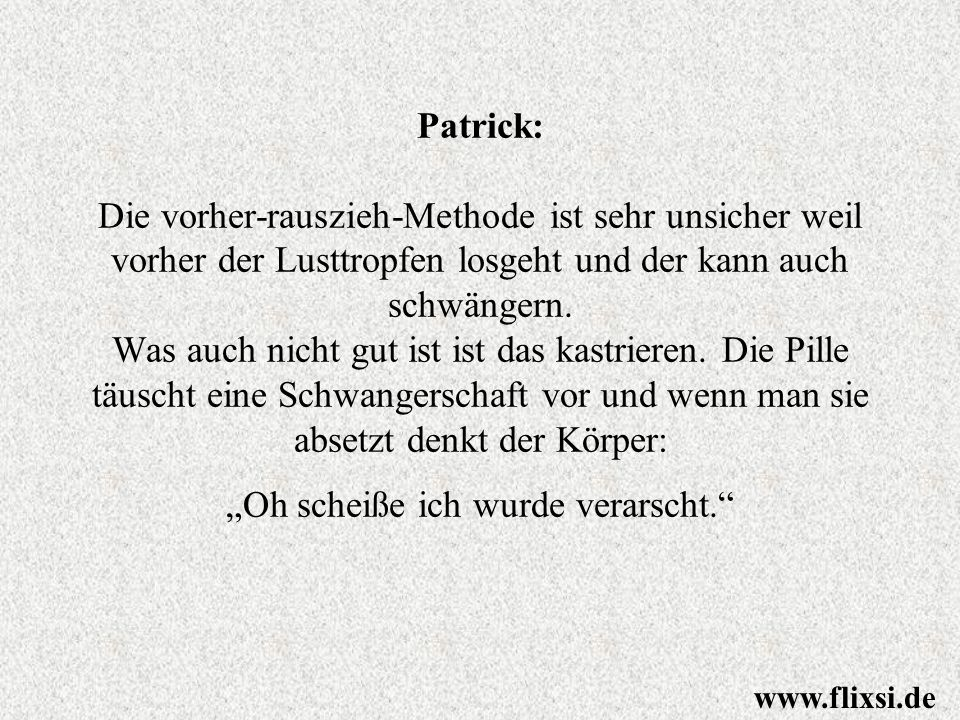 """Patrick: Die vorher-rauszieh-Methode ist sehr unsicher weil vorher der Lusttropfen losgeht und der kann auch schwängern. Was auch nicht gut ist ist das kastrieren. Die Pille täuscht eine Schwangerschaft vor und wenn man sie absetzt denkt der Körper: """"Oh scheiße ich wurde verarscht."""