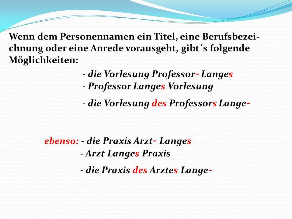 Wenn dem Personennamen ein Titel, eine Berufsbezei-chnung oder eine Anrede vorausgeht, gibt´s folgende Möglichkeiten: - die Vorlesung Professor- Langes - Professor Langes Vorlesung - die Vorlesung des Professors Lange- ebenso: - die Praxis Arzt- Langes - Arzt Langes Praxis - die Praxis des Arztes Lange-