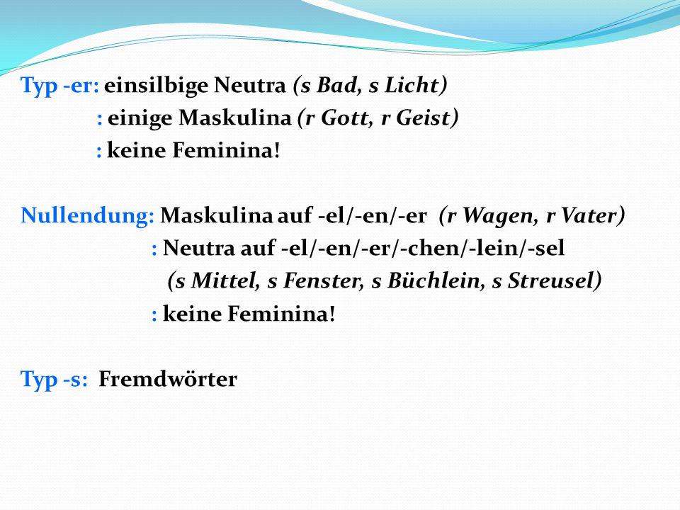 Typ -er: einsilbige Neutra (s Bad, s Licht) : einige Maskulina (r Gott, r Geist) : keine Feminina.