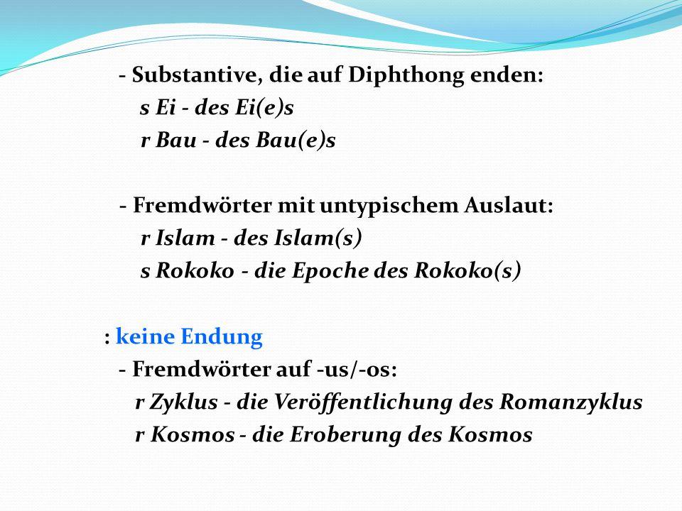 - Substantive, die auf Diphthong enden: s Ei - des Ei(e)s r Bau - des Bau(e)s - Fremdwörter mit untypischem Auslaut: r Islam - des Islam(s) s Rokoko - die Epoche des Rokoko(s) : keine Endung - Fremdwörter auf -us/-os: r Zyklus - die Veröffentlichung des Romanzyklus r Kosmos - die Eroberung des Kosmos