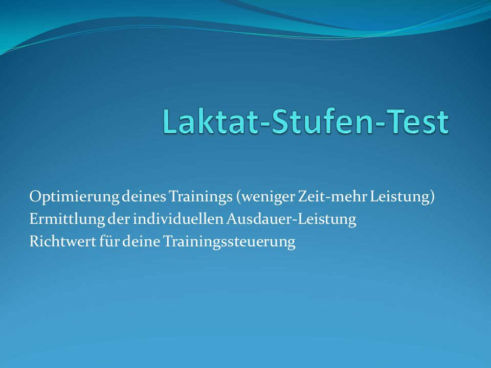 Laktat-Stufen-Test Optimierung deines Trainings (weniger Zeit-mehr Leistung) Ermittlung der individuellen Ausdauer-Leistung.