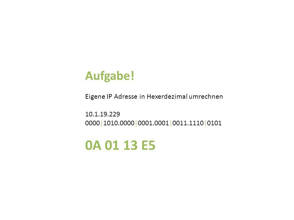 0A 01 13 E5 Aufgabe! Eigene IP Adresse in Hexerdezimal umrechnen