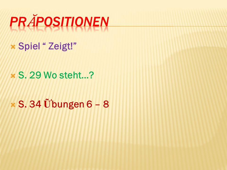 PrᾸpositionen Spiel Zeigt! S. 29 Wo steht… S. 34 Ữbungen 6 – 8