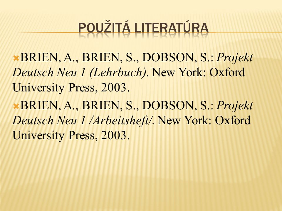 Použitá literatúra BRIEN, A., BRIEN, S., DOBSON, S.: Projekt Deutsch Neu 1 (Lehrbuch). New York: Oxford University Press, 2003.