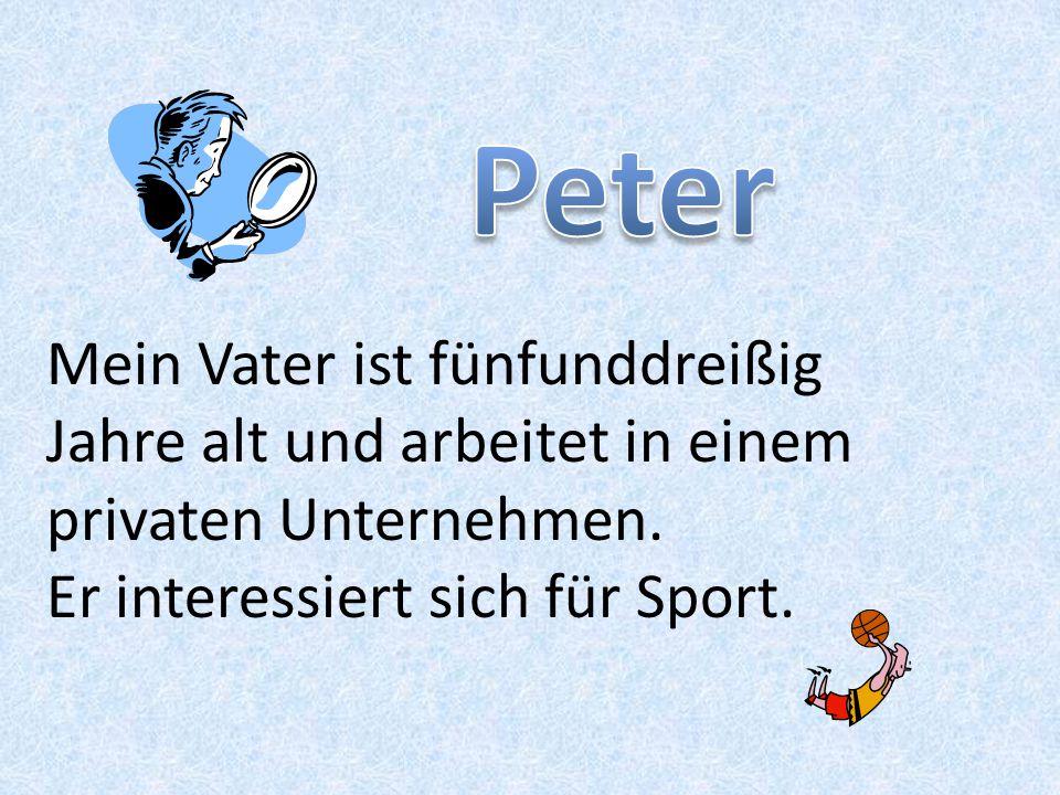 Peter Mein Vater ist fünfunddreißig Jahre alt und arbeitet in einem privaten Unternehmen.