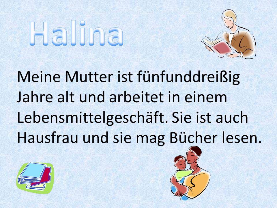 Halina Meine Mutter ist fünfunddreißig Jahre alt und arbeitet in einem Lebensmittelgeschäft.