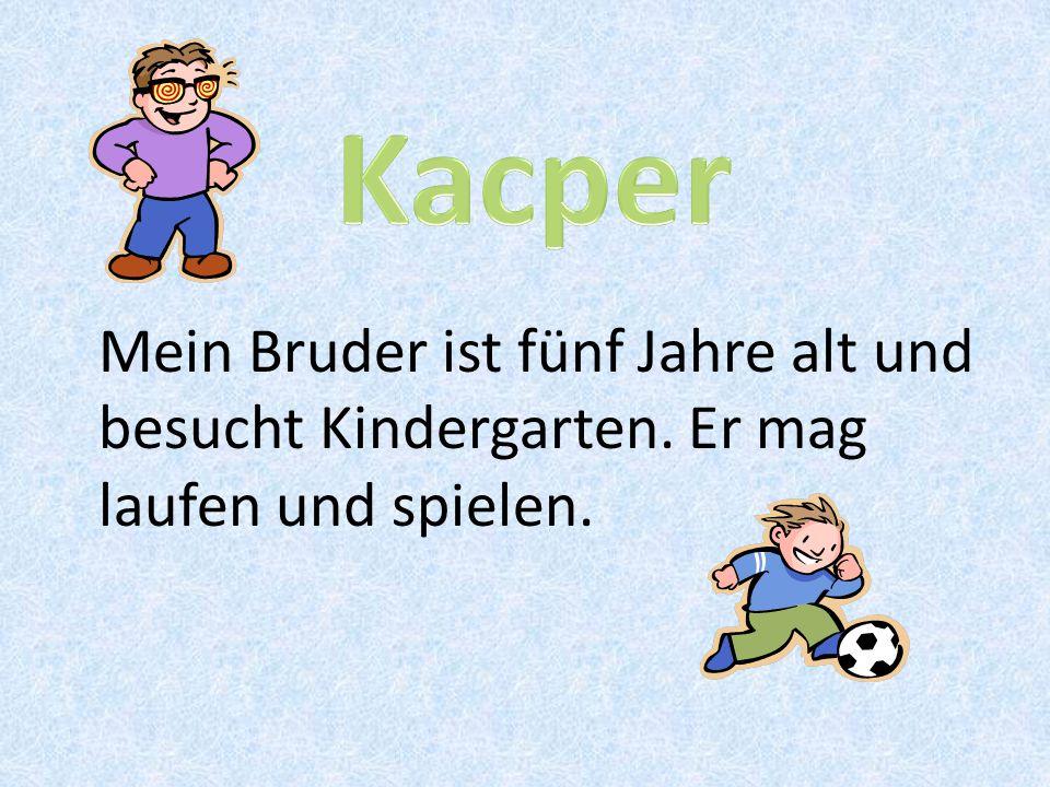 Kacper Mein Bruder ist fünf Jahre alt und besucht Kindergarten. Er mag laufen und spielen.