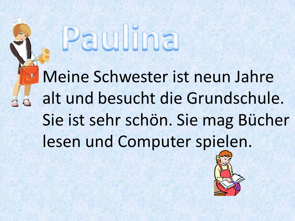 Paulina Meine Schwester ist neun Jahre alt und besucht die Grundschule.