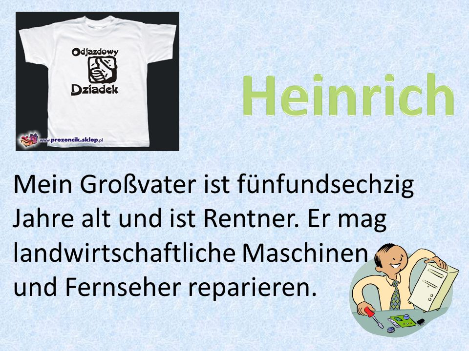 Heinrich Mein Großvater ist fünfundsechzig Jahre alt und ist Rentner.