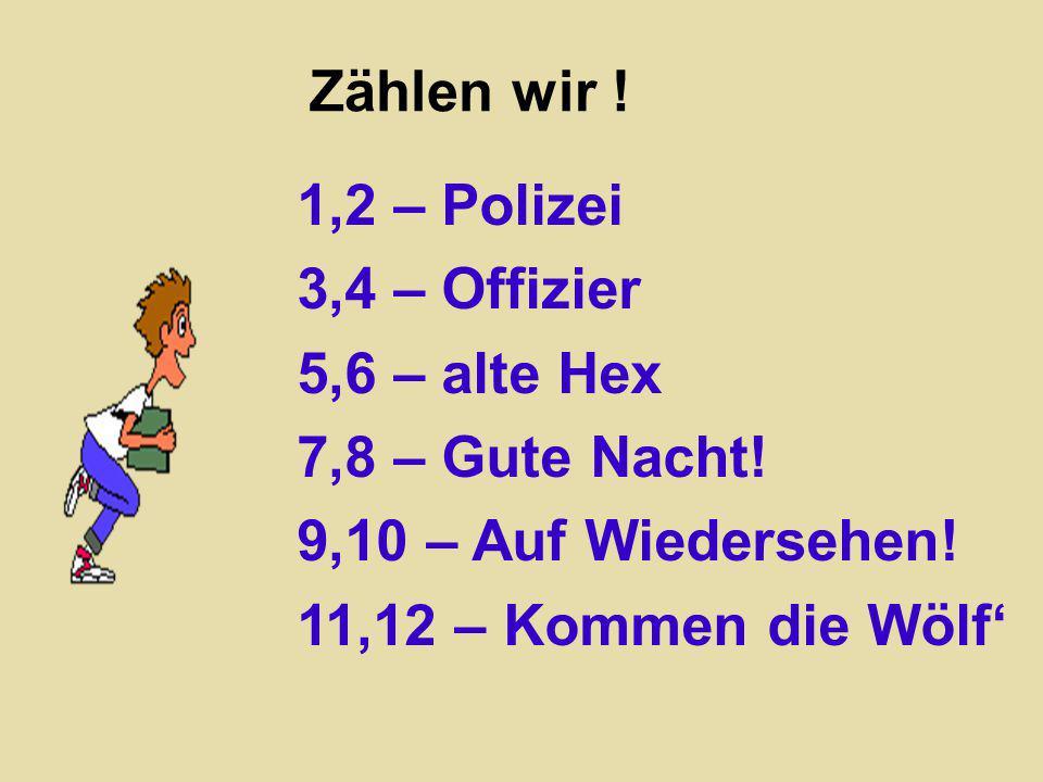 Zählen wir ! 1,2 – Polizei 3,4 – Offizier 5,6 – alte Hex