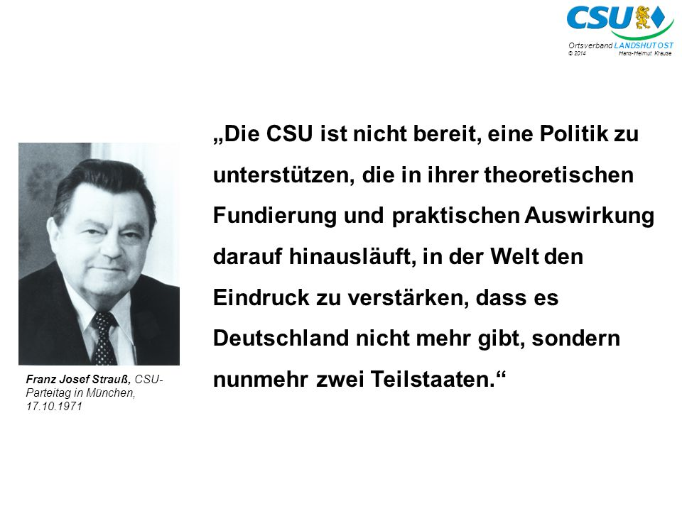 """""""Die CSU ist nicht bereit, eine Politik zu unterstützen, die in ihrer theoretischen Fundierung und praktischen Auswirkung darauf hinausläuft, in der Welt den Eindruck zu verstärken, dass es Deutschland nicht mehr gibt, sondern nunmehr zwei Teilstaaten."""