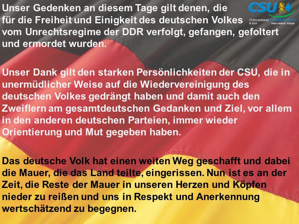 Unser Gedenken an diesem Tage gilt denen, die für die Freiheit und Einigkeit des deutschen Volkes vom Unrechtsregime der DDR verfolgt, gefangen, gefoltert und ermordet wurden. Unser Dank gilt den starken Persönlichkeiten der CSU, die in unermüdlicher Weise auf die Wiedervereinigung des deutschen Volkes gedrängt haben und damit auch den Zweiflern am gesamtdeutschen Gedanken und Ziel, vor allem in den anderen deutschen Parteien, immer wieder Orientierung und Mut gegeben haben. Das deutsche Volk hat einen weiten Weg geschafft und dabei die Mauer, die das Land teilte, eingerissen. Nun ist es an der Zeit, die Reste der Mauer in unseren Herzen und Köpfen nieder zu reißen und uns in Respekt und Anerkennung wertschätzend zu begegnen.