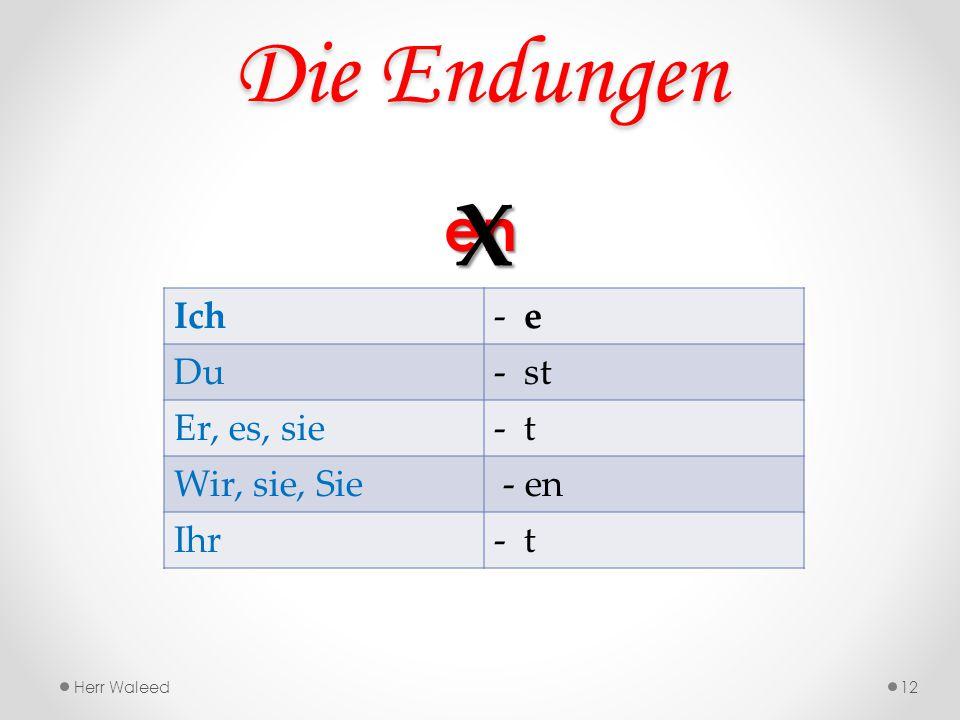 Die Endungen X en Ich e Du st Er, es, sie t Wir, sie, Sie - en Ihr