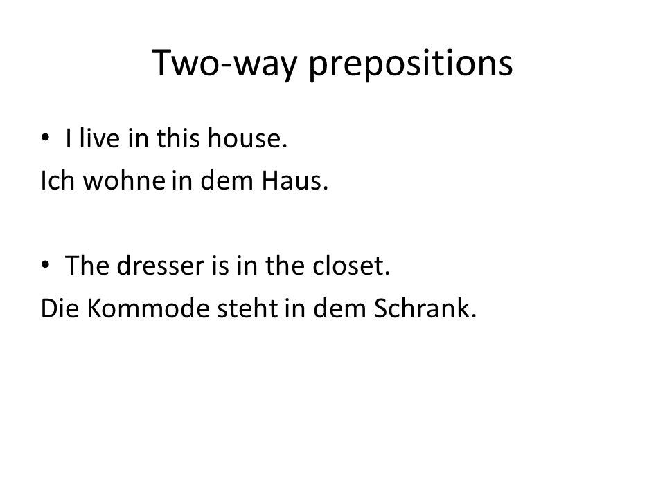 Two-way prepositions I live in this house. Ich wohne in dem Haus.