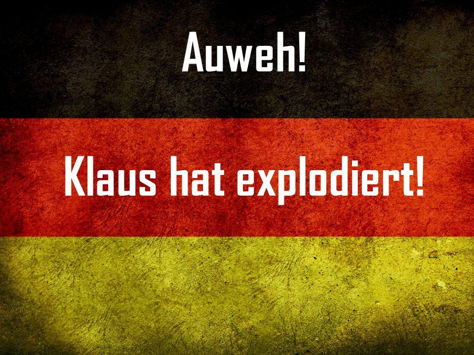 Auweh! Klaus hat explodiert!
