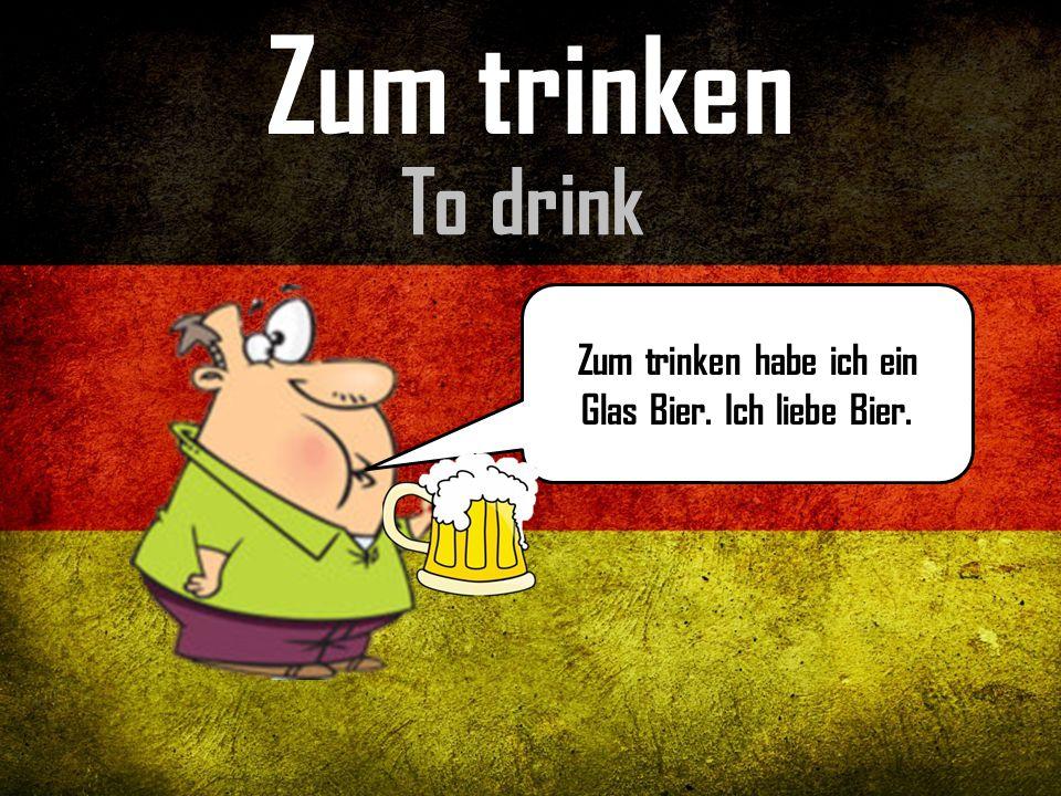 Zum trinken habe ich ein Glas Bier. Ich liebe Bier.