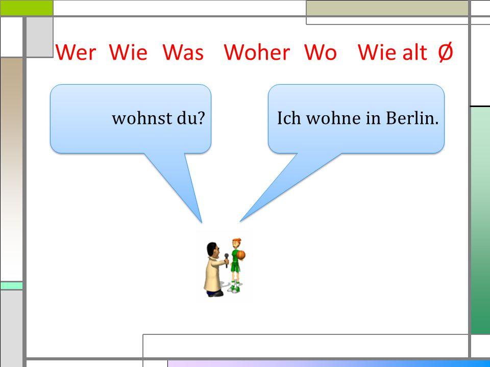 Wer Wie Was Woher Wo Wie alt Ø wohnst du Ich wohne in Berlin.