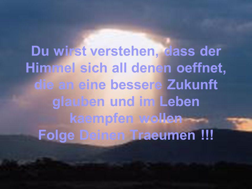 Du wirst verstehen, dass der Himmel sich all denen oeffnet, die an eine bessere Zukunft glauben und im Leben kaempfen wollen Folge Deinen Traeumen !!!