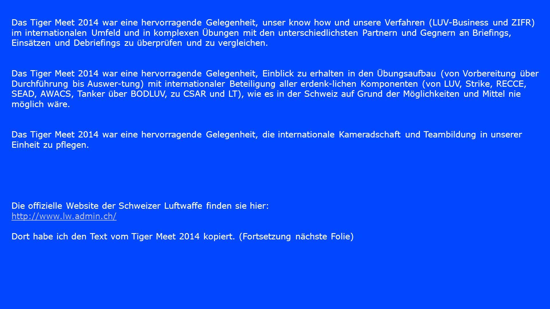 Das Tiger Meet 2014 war eine hervorragende Gelegenheit, unser know how und unsere Verfahren (LUV-Business und ZIFR) im internationalen Umfeld und in komplexen Übungen mit den unterschiedlichsten Partnern und Gegnern an Briefings, Einsätzen und Debriefings zu überprüfen und zu vergleichen. Das Tiger Meet 2014 war eine hervorragende Gelegenheit, Einblick zu erhalten in den Übungsaufbau (von Vorbereitung über Durchführung bis Auswer-tung) mit internationaler Beteiligung aller erdenk-lichen Komponenten (von LUV, Strike, RECCE, SEAD, AWACS, Tanker über BODLUV, zu CSAR und LT), wie es in der Schweiz auf Grund der Möglichkeiten und Mittel nie möglich wäre.